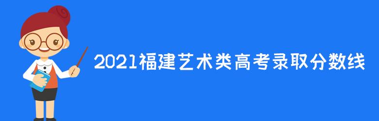 2021年福建高考录取分数线:艺术类历史科目组