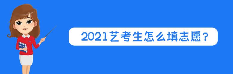 2021艺考生怎么填志愿?这些常见问题一定要知道!