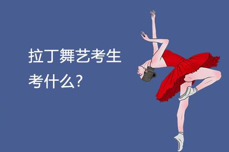 拉丁舞艺考生考什么?