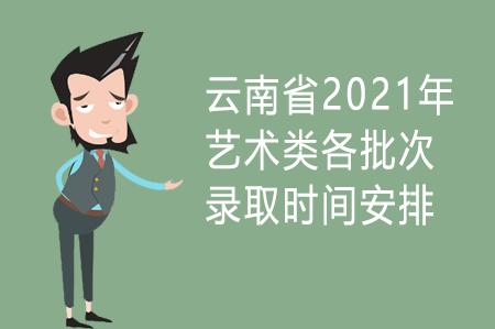 云南省2021年艺术类各批次录取时间安排