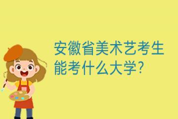 安徽省美术艺考生能考什么大学?