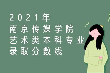 2021年南京传媒学院艺术类本科专业录取分数线