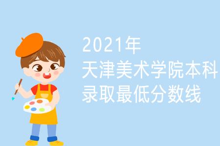 2021年天津美术学院本科录取最低分数线