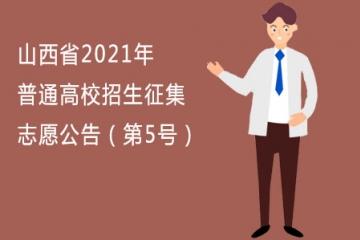 山西省2021年普通高校招生征集志愿公告(第5号)