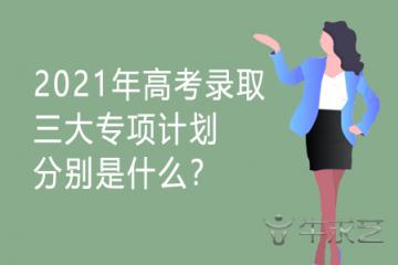 2021年高考录取三大专项计划分别是什么?