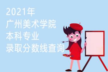 2021年广州美术学院本科专业录取分数线查询