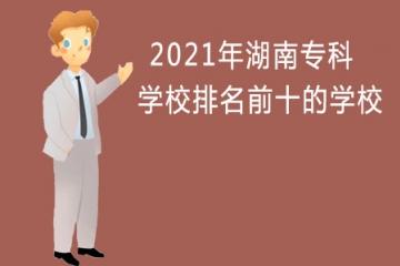 2021年湖南专科学校排名前十的学校