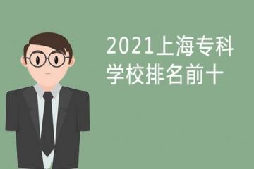2021上海专科学校排名前十 上海公办大专院校排名