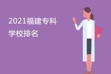 2021福建专科学校排名 福建大专院校排行榜