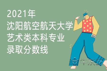 2021年沈阳航空航天大学艺术类本科专业录取分数线