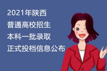 2021年陕西普通高校招生本科一批录取正式投档信息公布