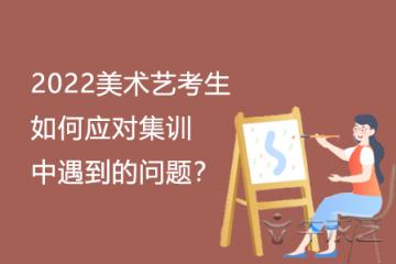 2022美术艺考生如何应对集训中遇到的问题?