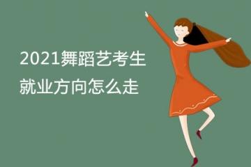 2021舞蹈艺考生就业方向怎么走