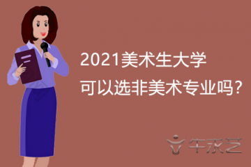 2021美术生大学可以选非美术专业吗?