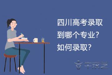 四川高考录取到哪个专业?如何录取?