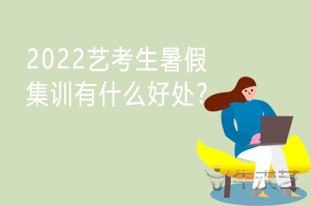 2022艺考生暑假集训有什么好处?