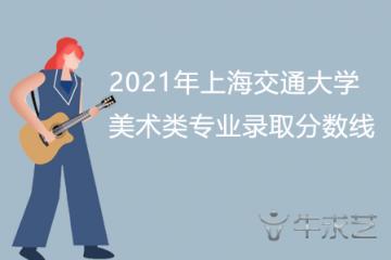 2021年上海交通大学美术类专业录取分数线