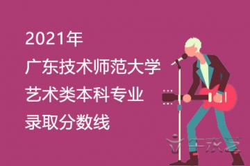 2021年广东技术师范大学艺术类本科专业录取分数线
