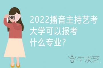 2022播音主持艺考大学可以报考什么专业?