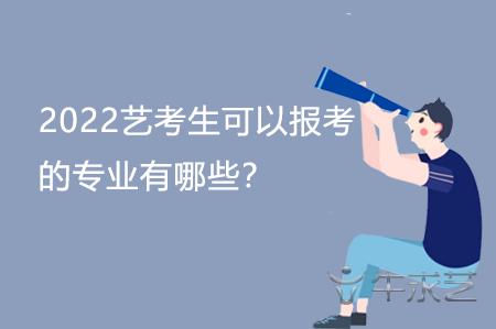 2022艺考生可以报考的专业有哪些?