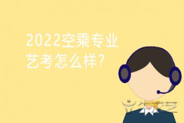 2022空乘专业艺考怎么样?