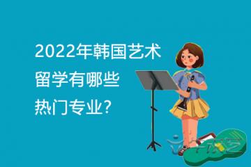 2022年韩国艺术留学有哪些热门专业?