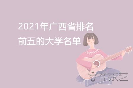 2021年广西省排名前五的大学名单