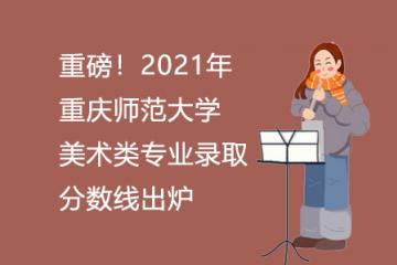 重磅!2021年重庆师范大学美术类专业录取分数线出炉