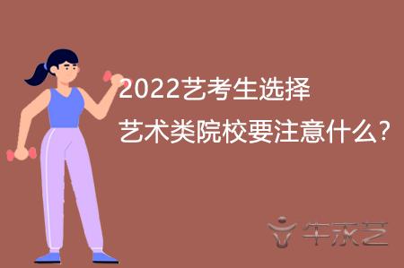 2022艺考生选择艺术类院校要注意什么?