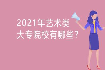 2021年艺术类大专院校有哪些?