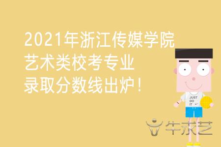 2021年浙江传媒学院艺术类校考专业录取分数线出炉!