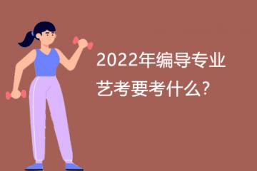 2022年编导专业艺考要考什么?