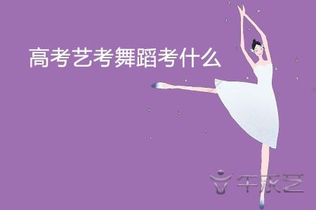 高考艺考舞蹈考什么?要注意什么?