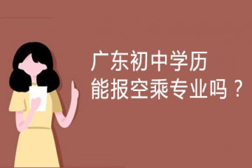 广东初中学历能报空乘专业吗?