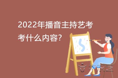 2022年播音主持艺考考什么内容?