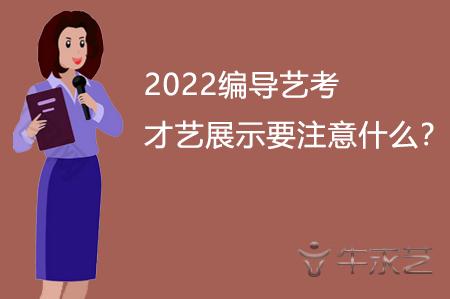 2022编导艺考才艺展示要注意什么?