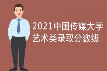2021年中国传媒大学艺术类专业录取分数线