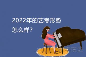 2022年的艺考形势怎么样?