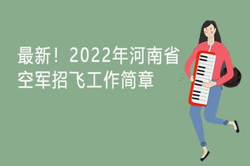 最新!2022年河南省空军招飞工作简章