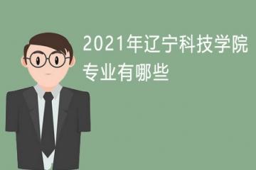 2021年辽宁科技学院专业有哪些 哪个专业好就业