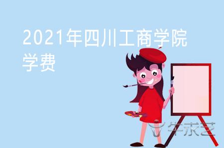 2021年四川工商学院学费