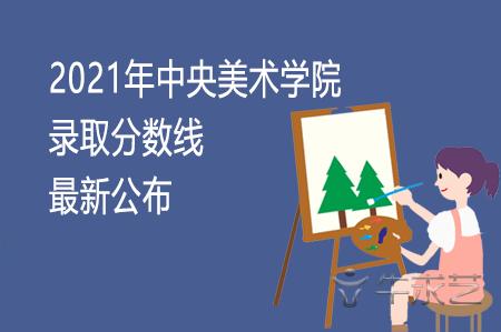 2021年中央美术学院录取分数线最新公布
