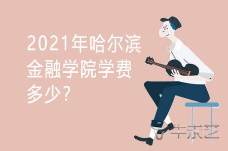 2021年哈尔滨金融学院学费多少?