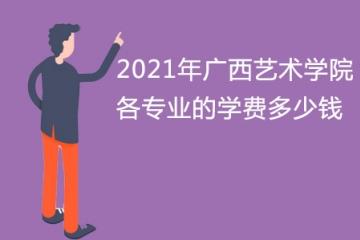 2021年广西艺术学院各专业的学费多少钱