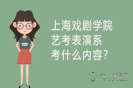 上海戏剧学院艺考表演系考什么内容?