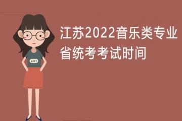 江苏2022音乐类专业省统考考试时间