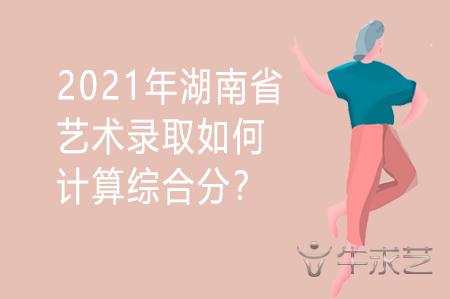 2021年湖南省艺术录取如何计算综合分?