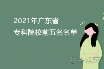 2021年广东省专科院校前五名名单