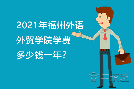 2021年福州外语外贸学院学费多少钱一年?