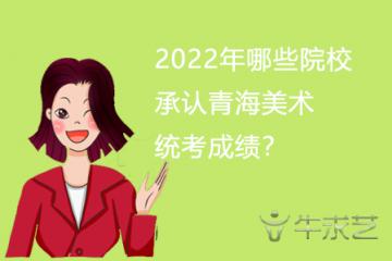 2022年哪些院校承认青海美术统考成绩?